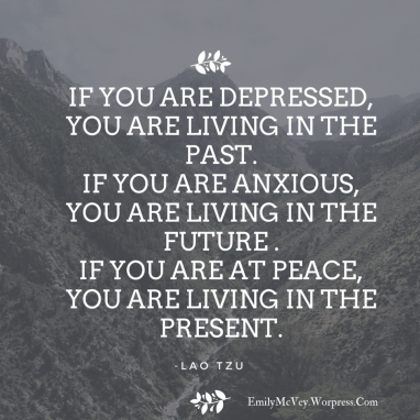 If you are depressed, you are living in the past. If you are anxious, you are living in the future .If you are at peace, you are living in the present.